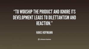 To worship the product and ignore its development leads to ...