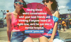 Having those weird conversations with your best friends and thinking ...