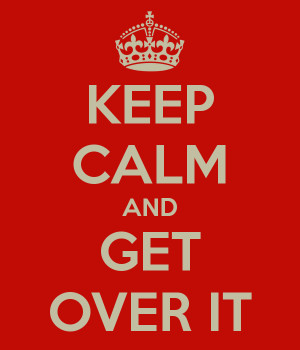 KEEP CALM AND GET OVER IT