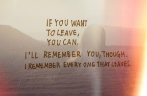 If you want to leave you can. I'll remember you, though. I remember ...