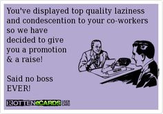 ... promotion & a raise! Said no boss EVER!....well I wouldn't say ever