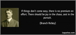 ... There should be joy in the chase, zest in the pursuit. - Branch Rickey