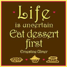 Food Humor: Life is what it is, so eat dessert first.