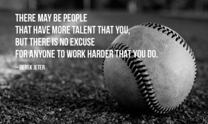 "... is no excuse for anyone to work harder than you do."" – Derek Jeter"