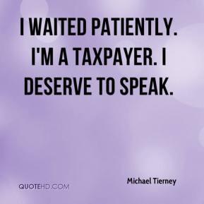 ... Tierney - I waited patiently. I'm a taxpayer. I deserve to speak