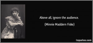 Above all, ignore the audience. - Minnie Maddern Fiske