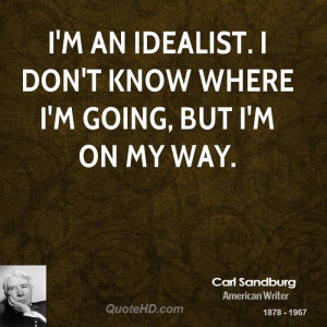 an idealist. I don't know where I'm going, but I'm on my way.