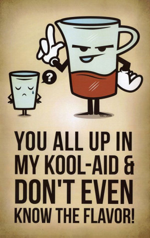 Get up out my Kool-Aid! Haha, I used to say this all the time (:
