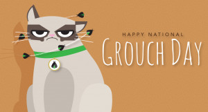 If you are a grouch! Today's your day.