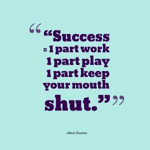Success = 1 part work + 1 part play + 1 part keep your mouth shut ...