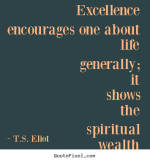 Excellence encourages one about life generally; it shows the spiritual ...