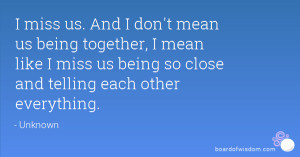 miss us. And I don't mean us being together, I mean like I miss us ...