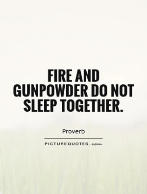 Fire and gunpowder do not sleep together. Picture Quote #1