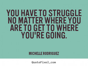 Michelle Rodriguez picture quotes - You have to struggle no matter ...