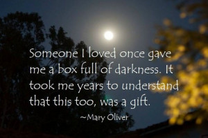 Someone I loved once gave me a box full of darkness. It took me years ...