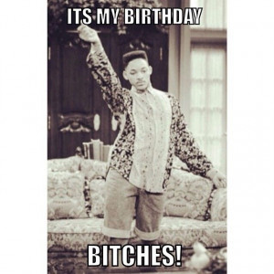It's my birthday bitches!