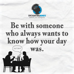 ... Sayings: Be with someone who always wants to know how your day was