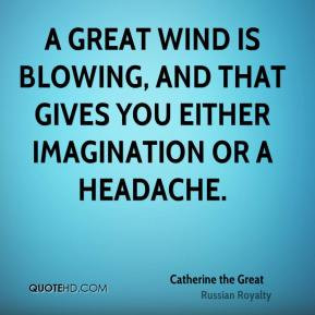 Catherine the Great - A great wind is blowing, and that gives you ...