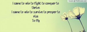 came to win to fight to conquer to thrive i came to win to survive ...