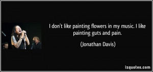 don't like painting flowers in my music. I like painting guts and ...