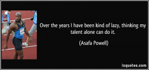 ... been kind of lazy, thinking my talent alone can do it. - Asafa Powell