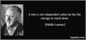 man is not independent unless he has the courage to stand alone ...