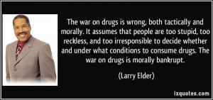 The war on drugs is wrong, both tactically and morally. It assumes ...