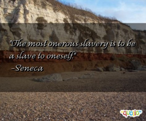 The most onerous slave ry is to be a slave to oneself .