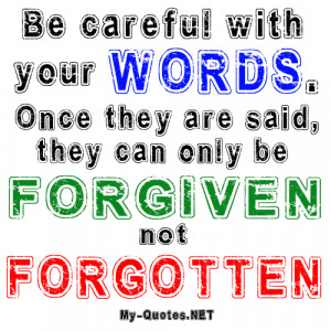 Be careful with your WORDS. Once they are said, they can only be ...