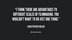 think there are advantages to different scales of filmmaking. You ...