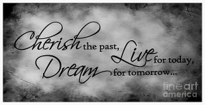 Cherish The Past Live For Today Dream For Tomorrow