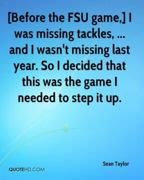 Before the FSU game,] I was missing tackles, ... and I wasn't missing ...