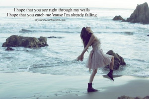 hope that you see right through my walls. I hope that you catch me ...