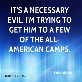 Eddie Johnson - It's a necessary evil. I'm trying to get him to a few ...