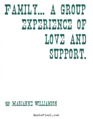 Love quotes - Family... a group experience of love and support.