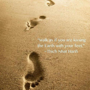Walk as if you are kissing the earth with your feet - Thich Nhat Hanh