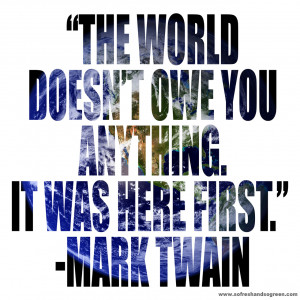 """... world doesn't owe you anything. It was here first."""" ~ Mark Twain"""