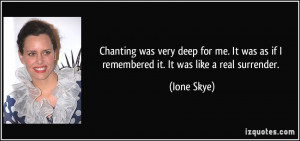 Chanting was very deep for me. It was as if I remembered it. It was ...