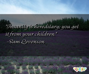 Insanity is hereditary ; you get it from your children .