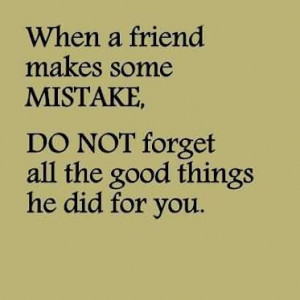 When A Friend Makes Some Mistake, Do Not Forget All The Good Things He ...