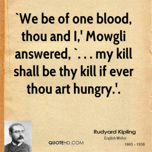 We be of one blood, thou and I,' Mowgli answered, `. . . my kill ...