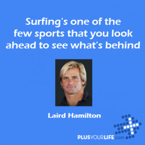 Laird Hamilton - Surfing's one of the few sports that you look ahead ...
