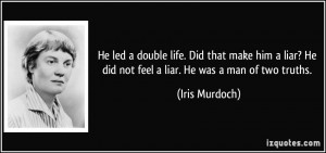 He led a double life. Did that make him a liar? He did not feel a liar ...