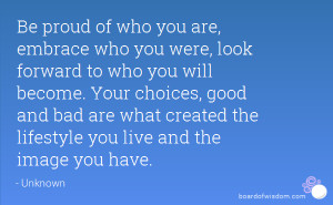 who you were, look forward to who you will become. Your choices, good ...