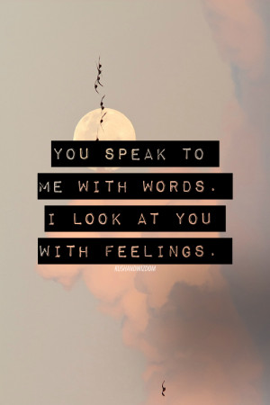 You speak to me with words. I look at you with feelings.