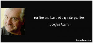 You live and learn. At any rate, you live. - Douglas Adams