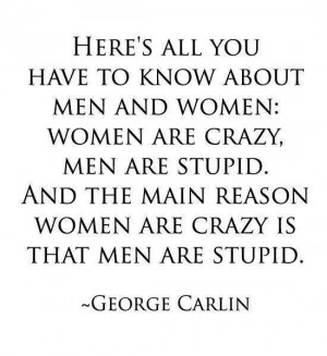 Women are crazy, men are stupid.