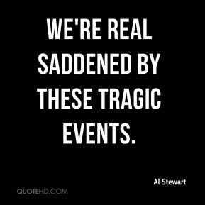 Al Stewart - We're real saddened by these tragic events.