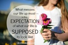 What messes our life up most -- is the expectation of what our life ...