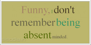 Funny, I don't remember being absent minded.